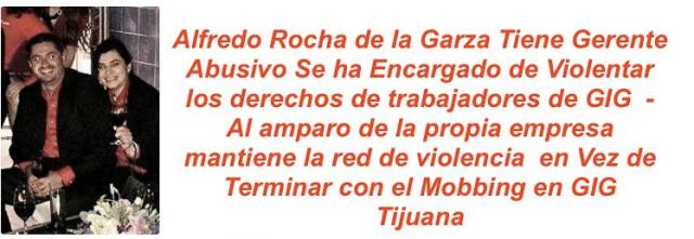 GIG DESARROLLOS INMOBILIARIOS A TRAVÉS DEL GOLPEADOR ALFREDO ROCHA EMPRENDE CAMPAÑA DE INJURIAS Y CALUMNIAS EN CONTRA DEL TRABAJADOR AGREDIDO FISICA Y PSICOLOGICAMENTE e INCUMPLE CONTRATO. ARMANDO & OMAR DEBEN SER INVESTIGADOS POR VIOLACIONES A LA LEY.  GIG DESARROLLOS INMOBILIARIOS PROTEGE A GOLPEADOR Y DESPIDE INJUSTIFICADAMENTE A EMPLEADO AGREDIDO SIN INDEPNIZARLO Y EMPRENDIENDO CAMPAÑA DE DAÑO MORAL CALUMINAS E INJURIAS EN SU CONTRA  GIG DESARROLLOS PROMUEVE LA VIOLENCIA  Y DISCRIMINACION LABORAL. PROTEGE A DELINCUENTES COMO ALFREDO ROCHA GERENTE ABUSIVO DE LA RIOJA TIJUANA
